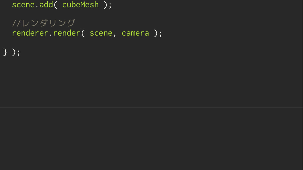 scene.add( cubeMesh ); //レンダリング renderer.render...