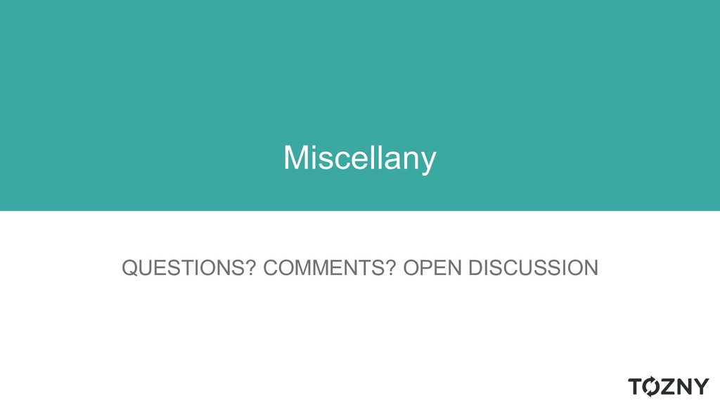 QUESTIONS? COMMENTS? OPEN DISCUSSION Miscellany