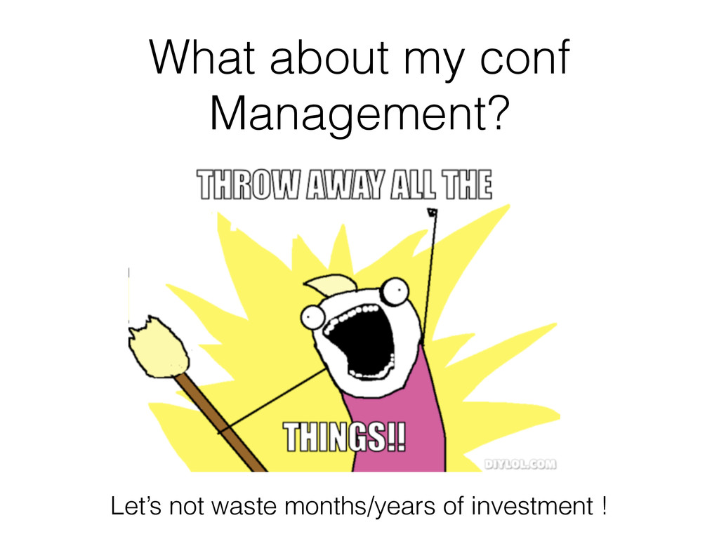 What about my conf Management? Let's not waste ...