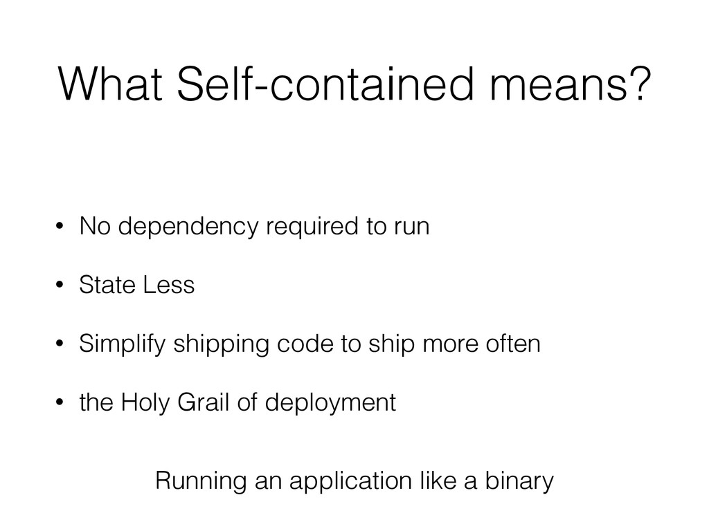 What Self-contained means? • No dependency requ...