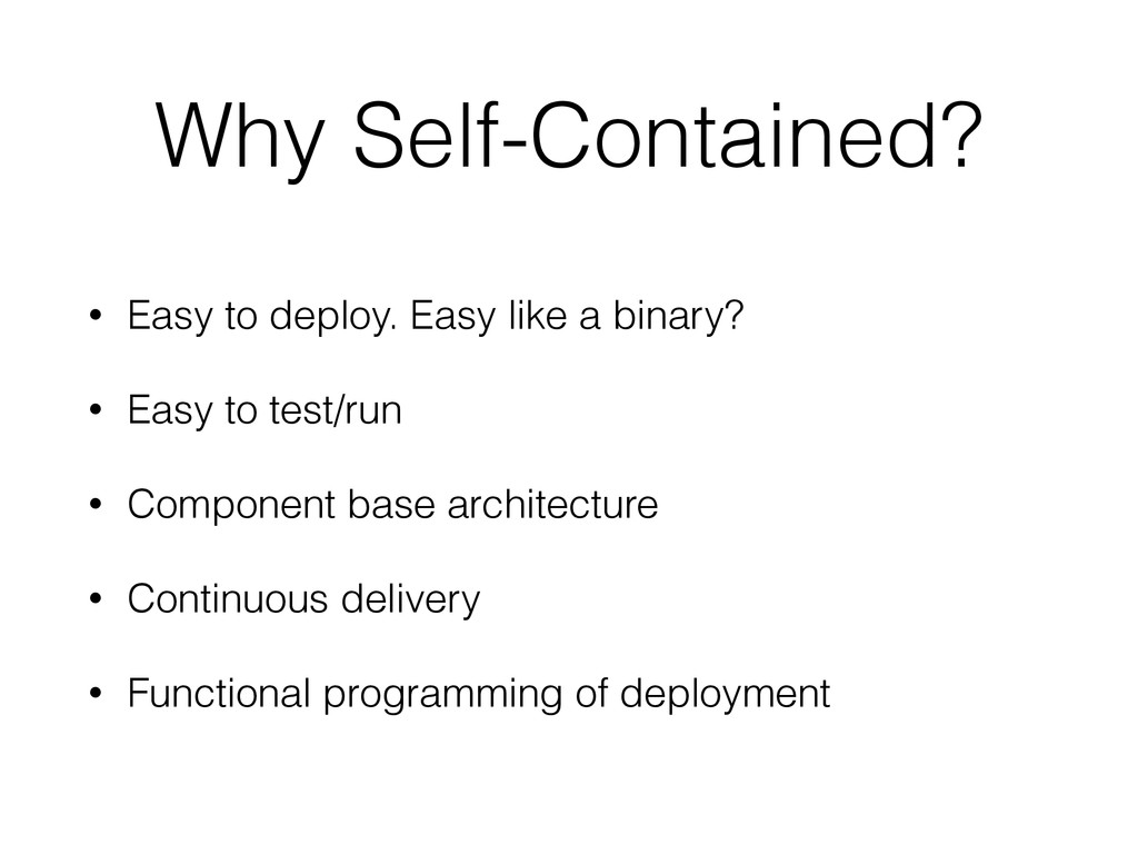 Why Self-Contained? • Easy to deploy. Easy like...