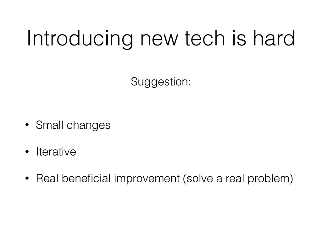 Introducing new tech is hard • Small changes • ...