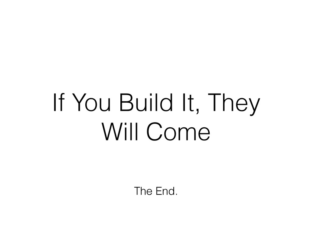 If You Build It, They Will Come The End.