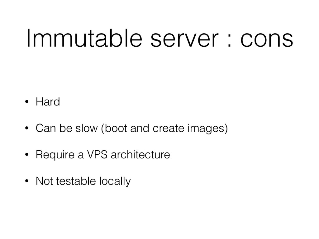 Immutable server : cons • Hard • Can be slow (b...