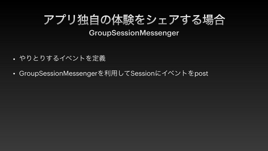 ΞϓϦಠࣗͷମݧΛγΣΞ͢Δ߹ GroupSessionMessenger • ΓͱΓ͢Δ...