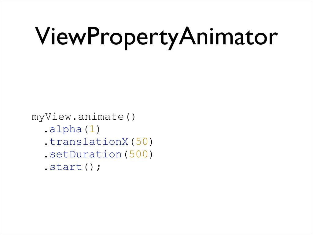 ViewPropertyAnimator myView.animate() .alpha(1)...