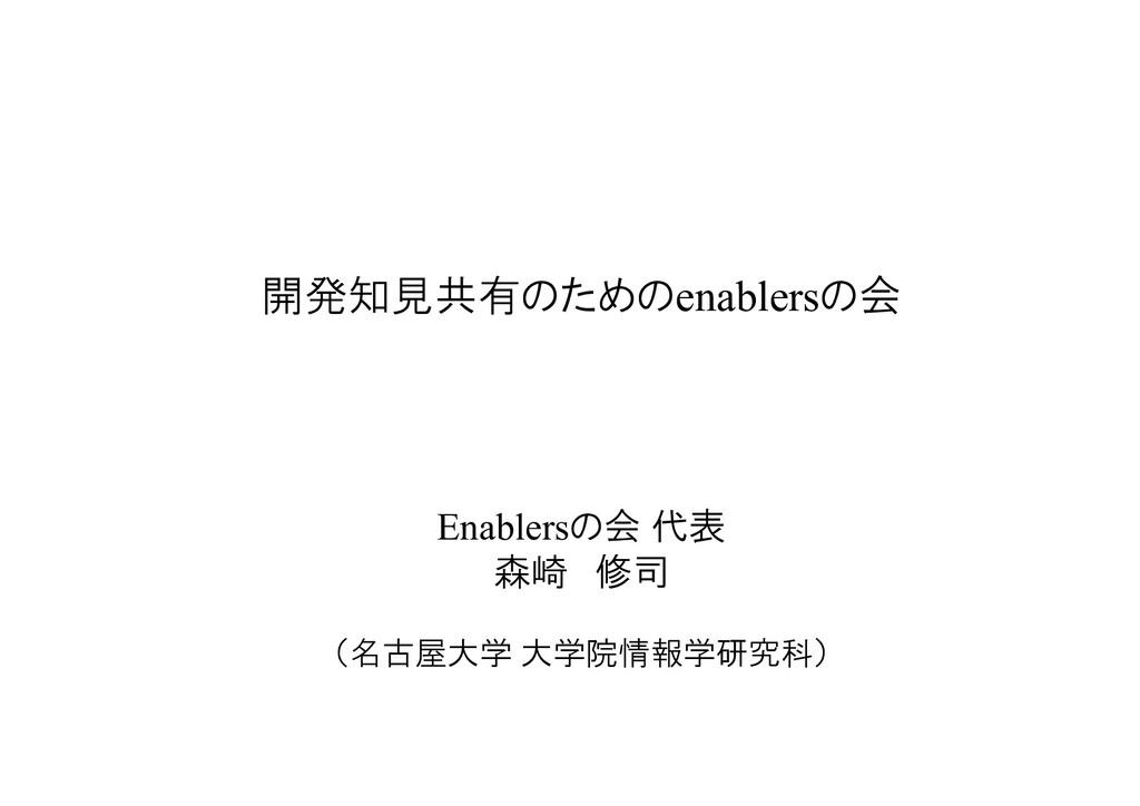 開発知見共有のためのenablersの会 Enablersの会 代表 森崎 修司 (名古屋大学...