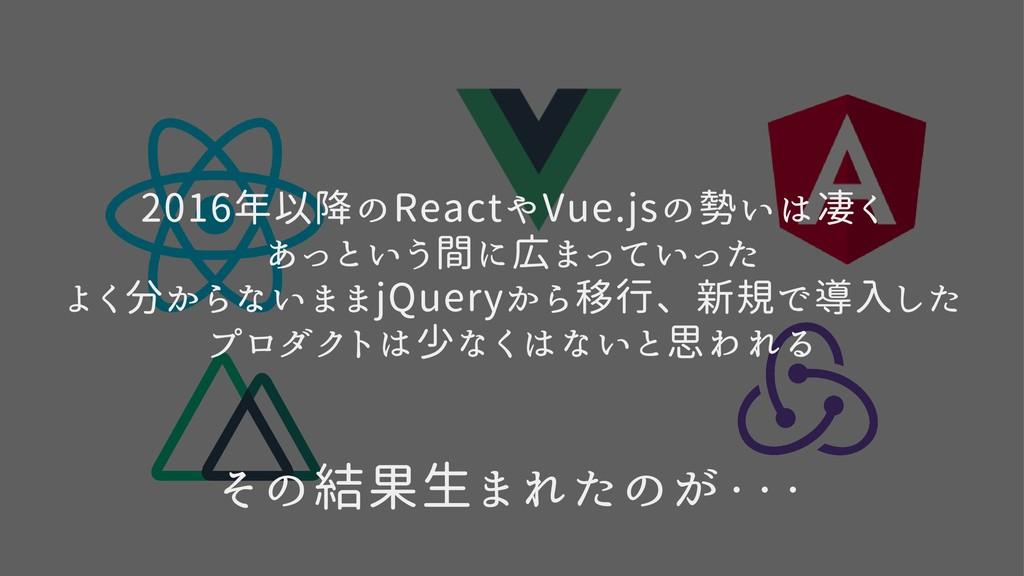 2016年以降のReactやVue.jsの勢いは凄く  あっという間に広まっていった  よく分...
