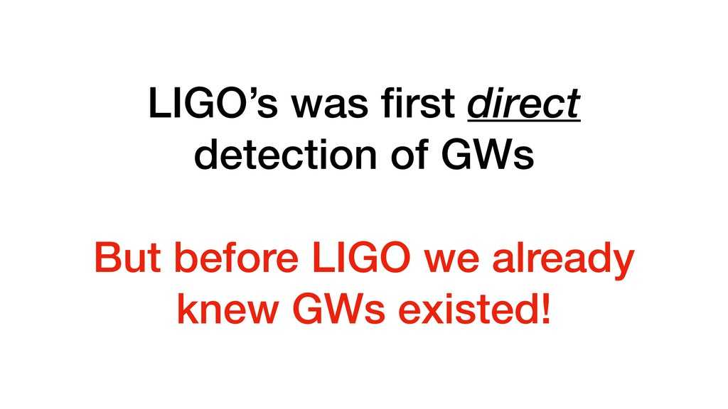LIGO's was first direct detection of GWs But bef...