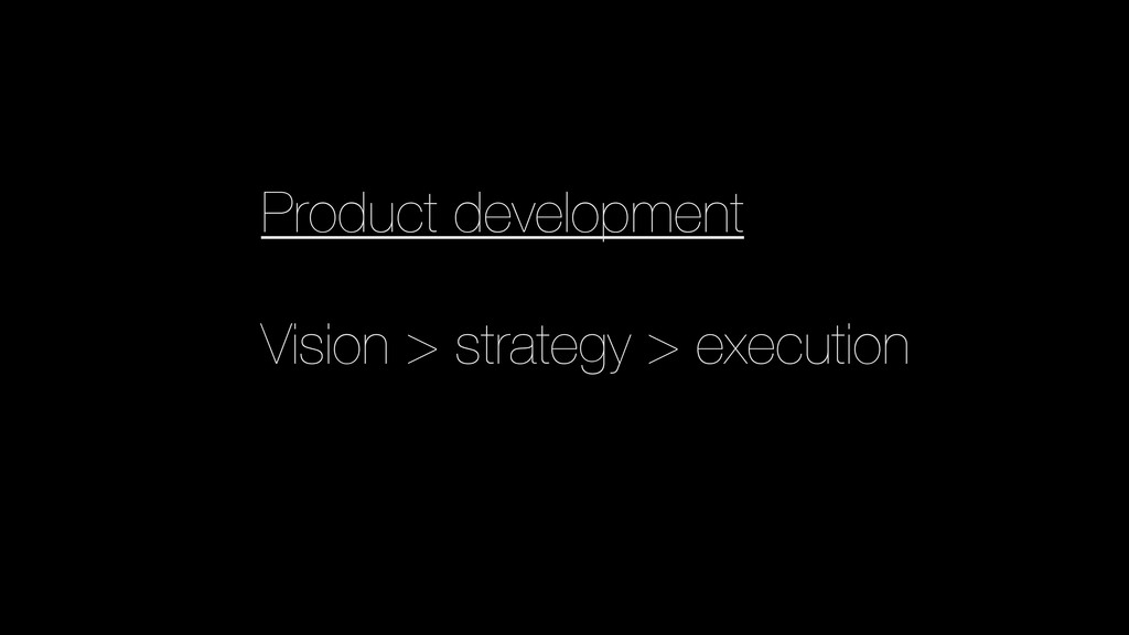 Product development Vision > strategy > executi...