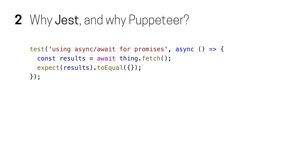 2 Why Jest, and why Puppeteer? test('using asyn...