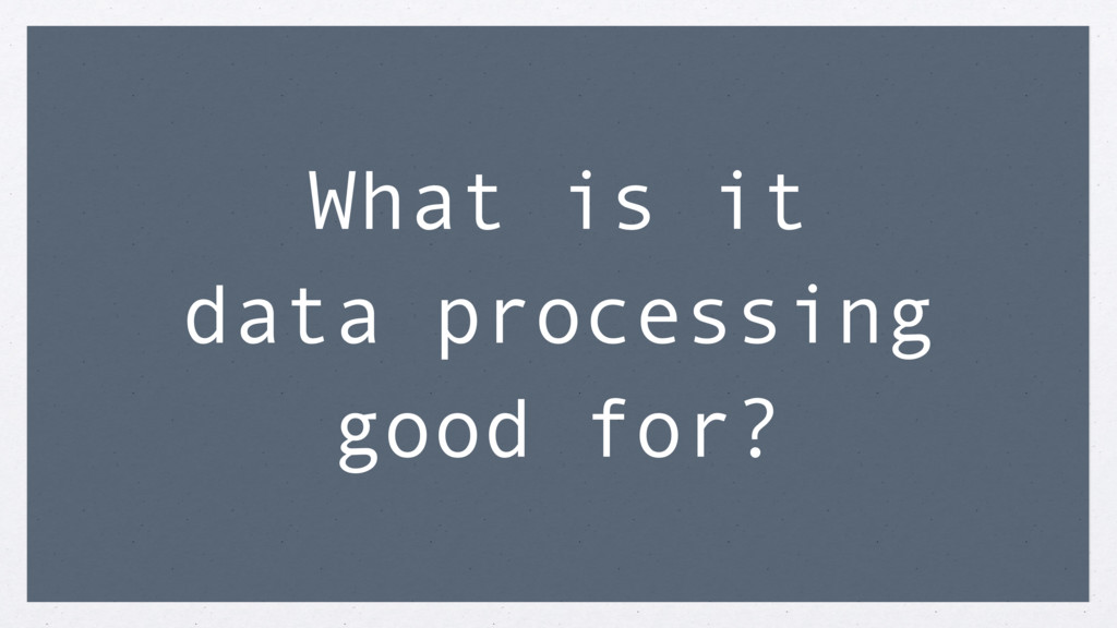 What is it data processing good for?