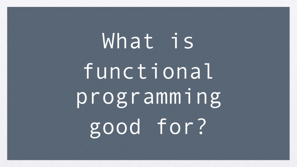 What is functional programming good for?