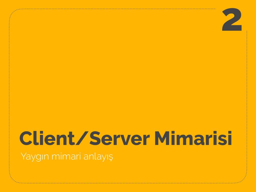 Client/Server Mimarisi Yaygın mimari anlayış 2