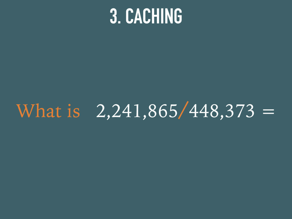 3. CACHING What is 2,241,865/448,373 =
