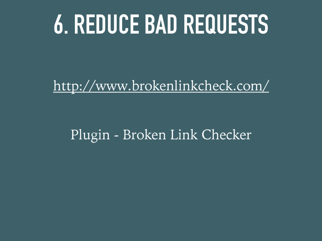6. REDUCE BAD REQUESTS http://www.brokenlinkche...