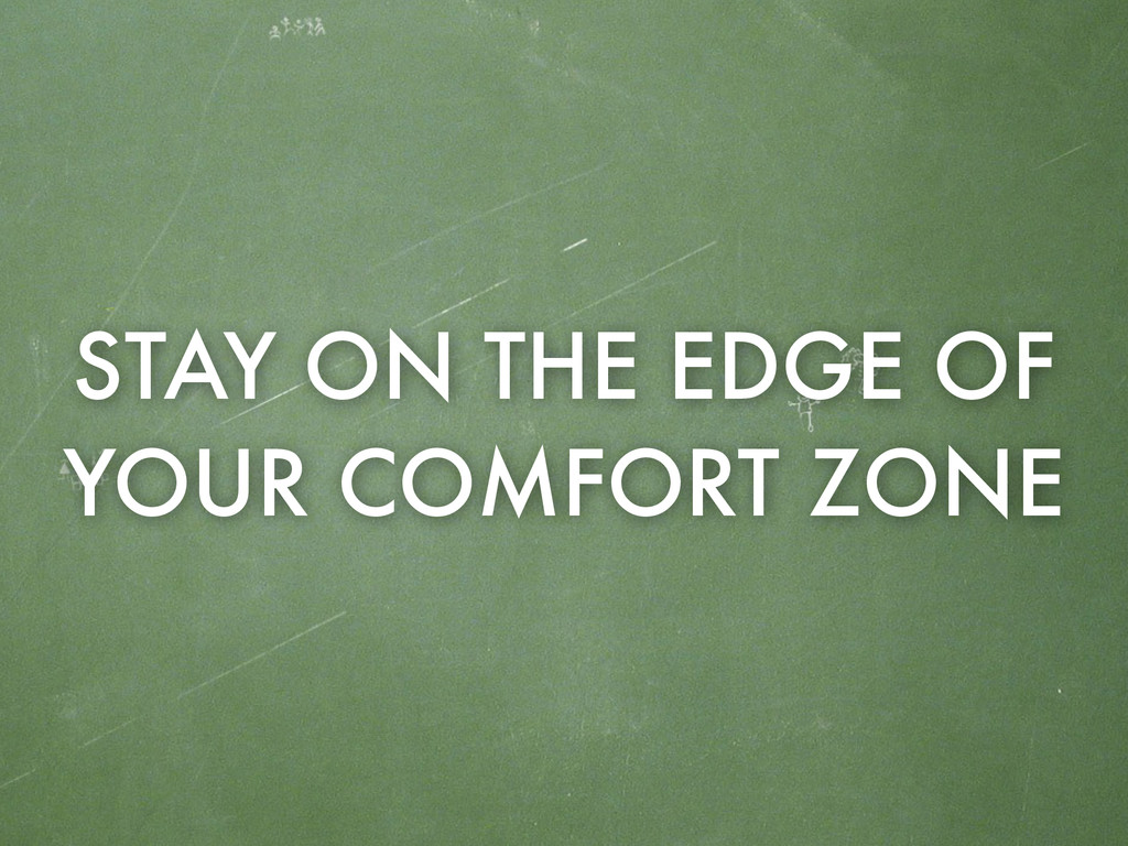 STAY ON THE EDGE OF YOUR COMFORT ZONE