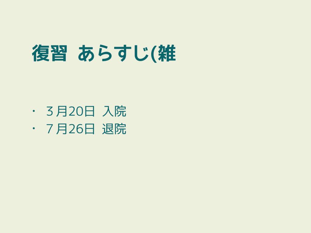 復習 あらすじ(雑 • 3月20日 入院 • 7月26日 退院