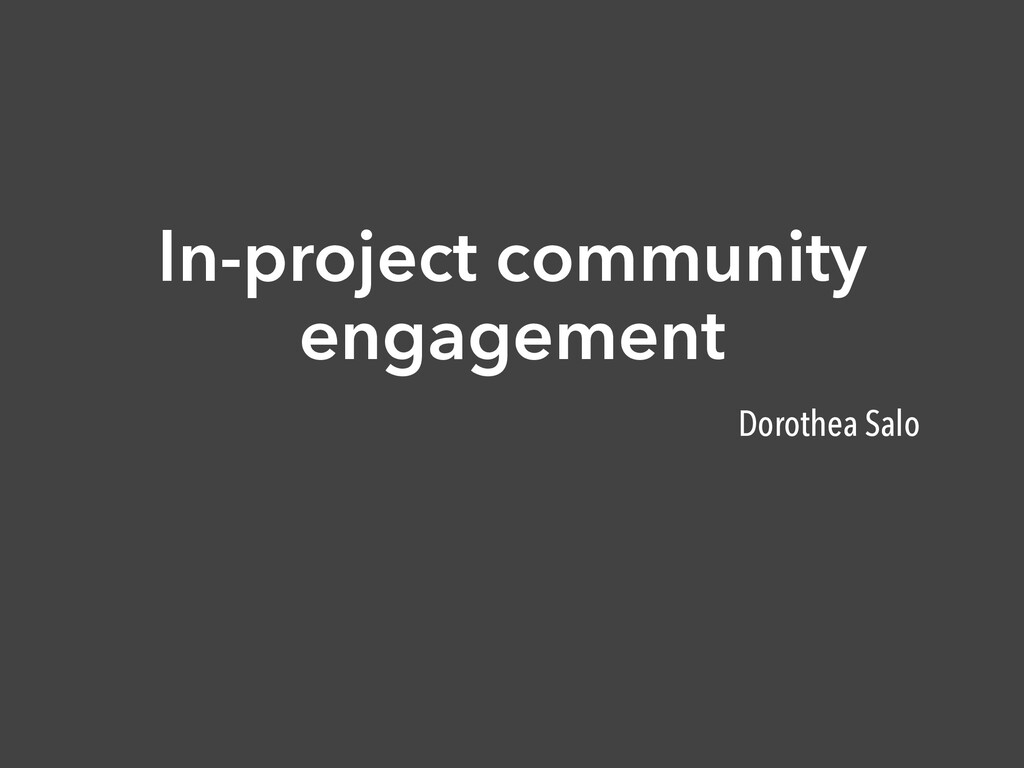 In-project community engagement Dorothea Salo