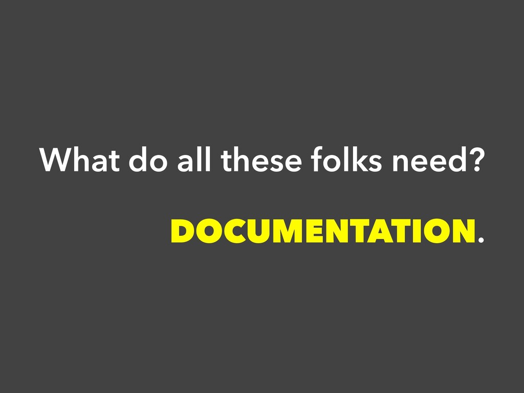 What do all these folks need? DOCUMENTATION.