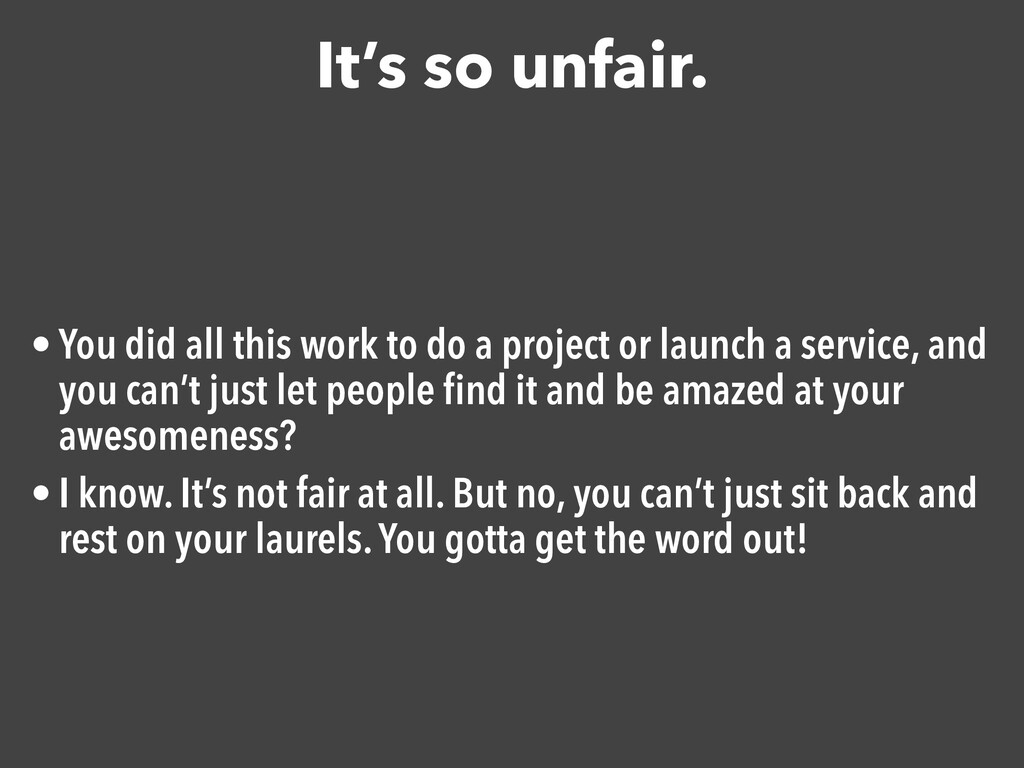 It's so unfair. • You did all this work to do a...