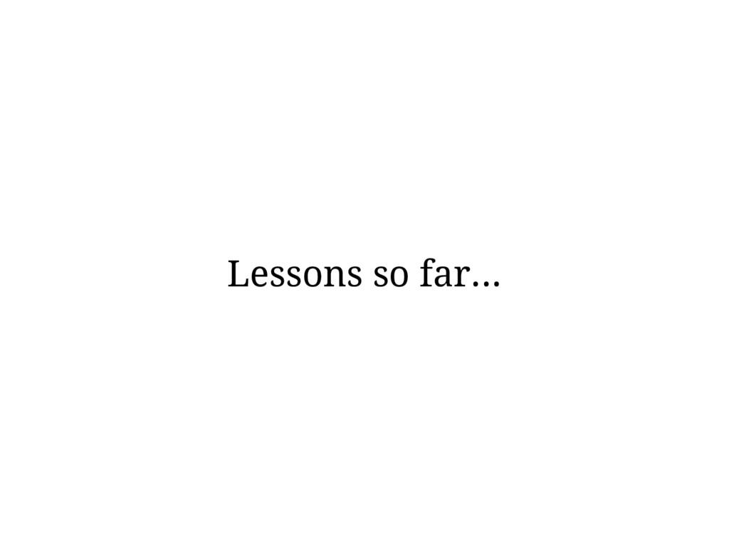 Lessons so far...