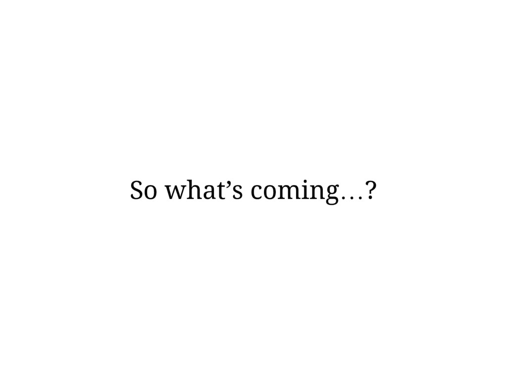 So what's coming…?