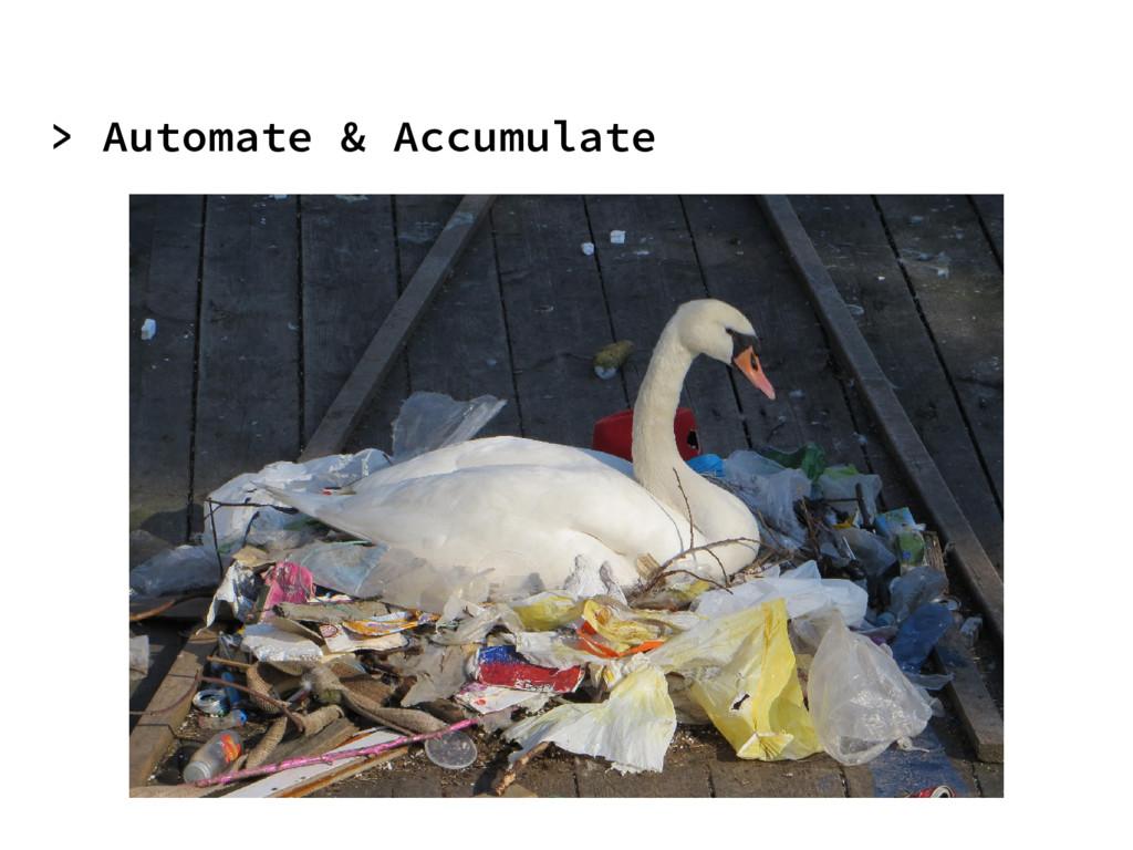 > Automate & Accumulate