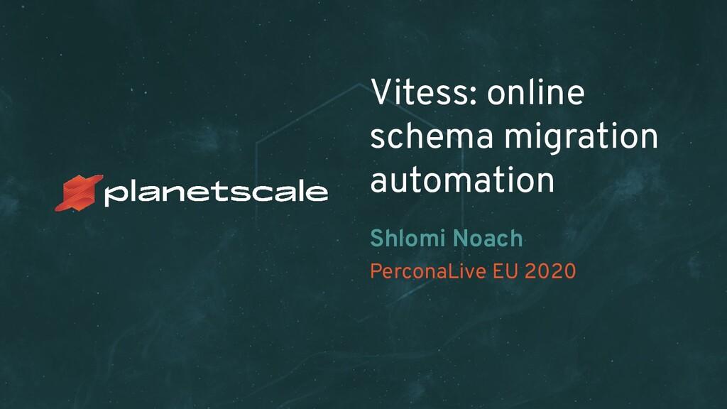 PerconaLive EU 2020 Vitess: online schema migra...