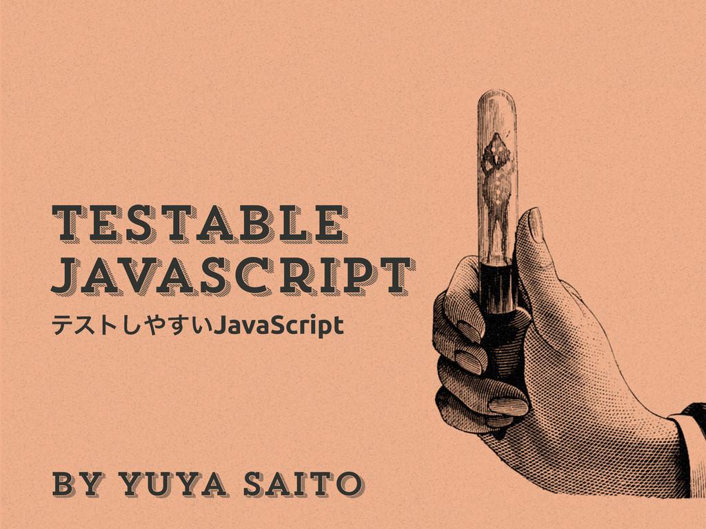 by Yuya Saito JavaScript Testable ςετ͍͢͠JavaSc...