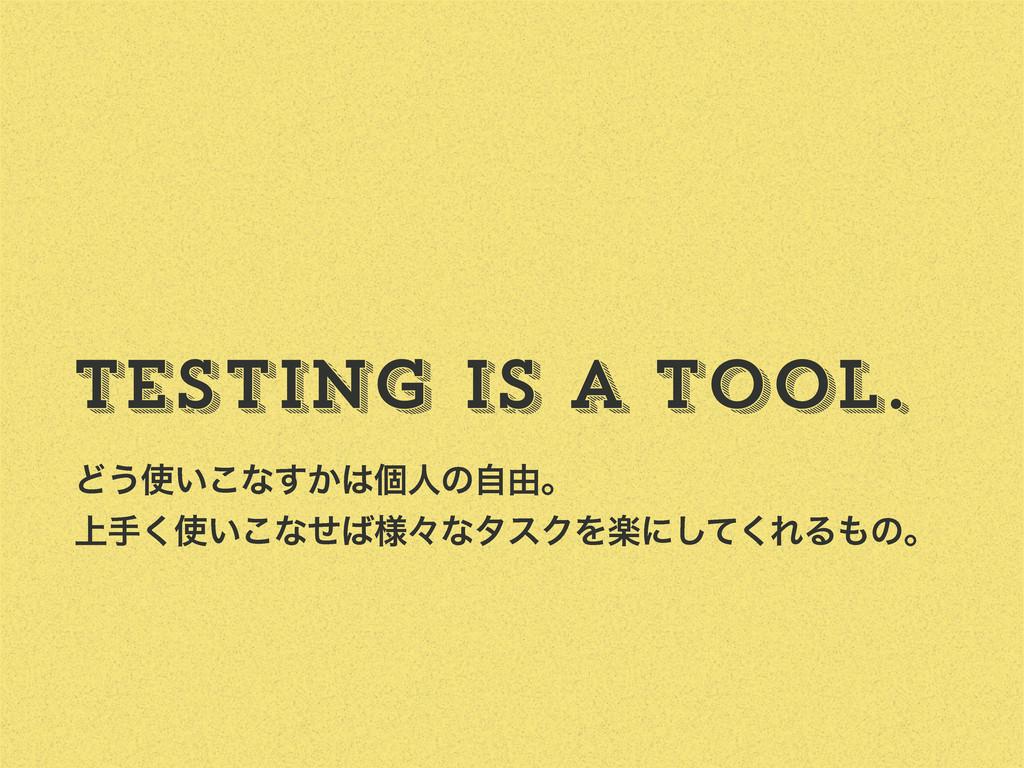 Testing is a tool. Ͳ͏͍͜ͳ͔͢ݸਓͷࣗ༝ɻ ্ख͍͘͜ͳ༷ͤʑͳ...