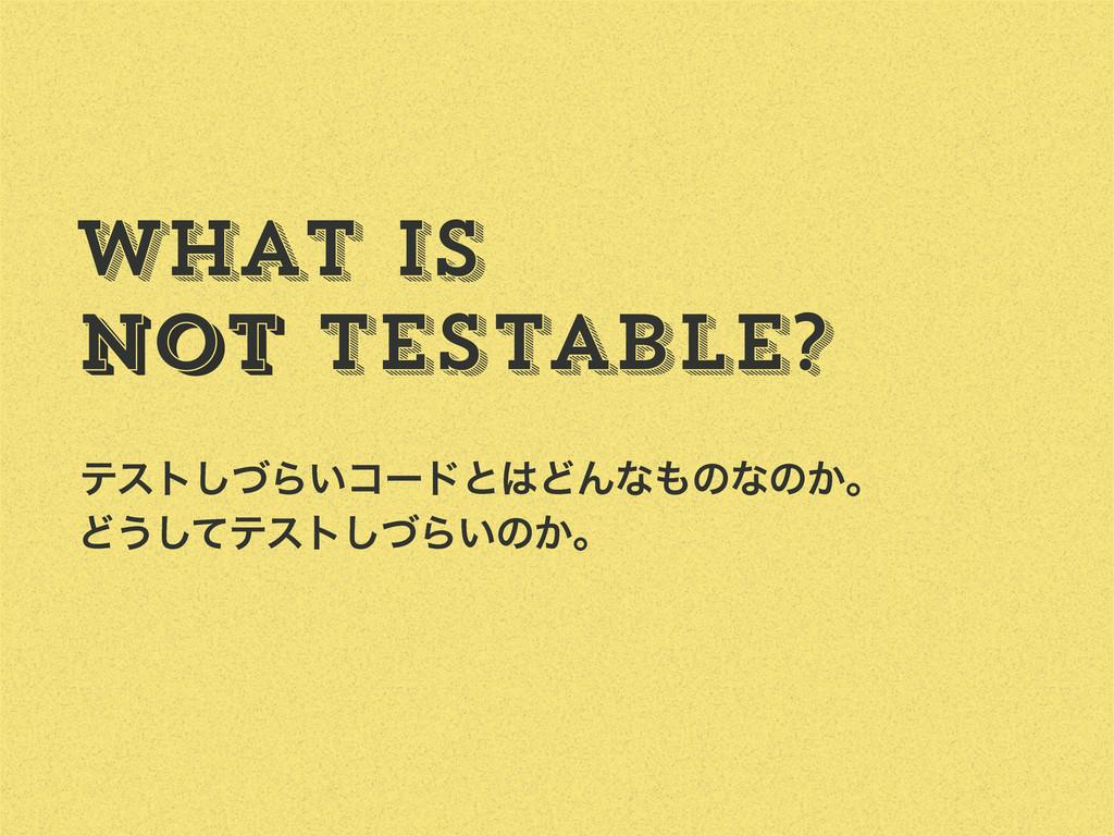 What is Not testable? Not ςετͮ͠Β͍ίʔυͱͲΜͳͷͳͷ͔ɻ...
