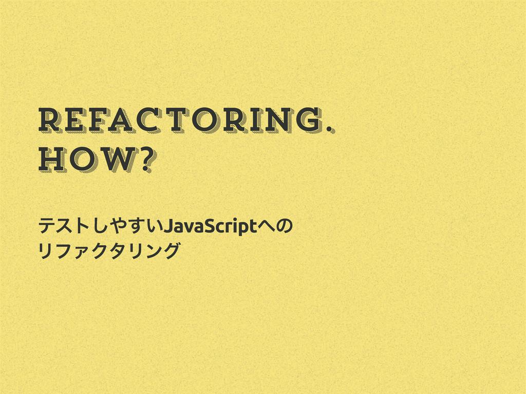 Refactoring. How? ςετ͍͢͠JavaScriptͷ ϦϑΝΫλϦϯά