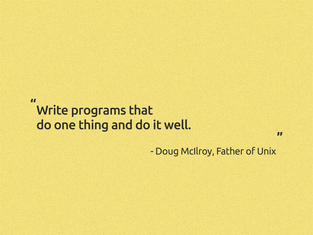 Write programs that do one thing and do it well...