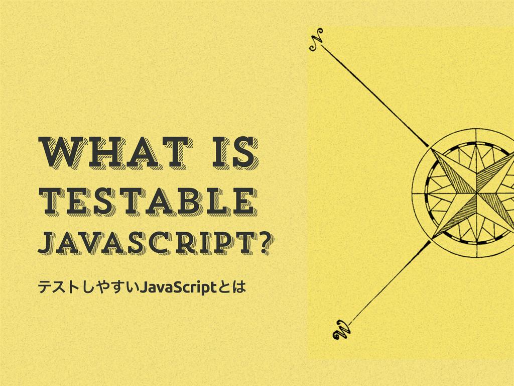 ςετ͍͢͠JavaScriptͱ What is Testable JavaScript?