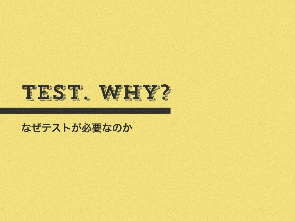 Test. Why? ͳͥςετ͕ඞཁͳͷ͔