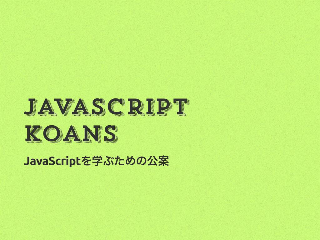 JavaScript Koans JavaScriptΛֶͿͨΊͷެҊ