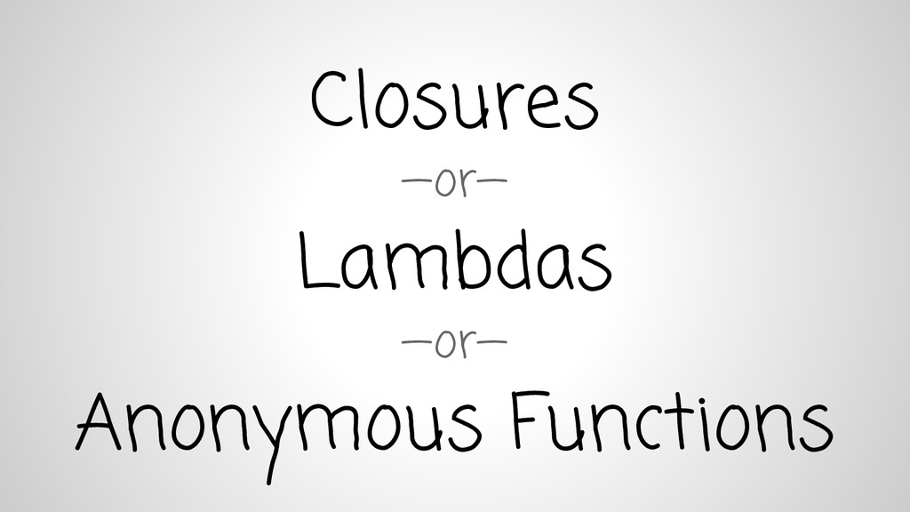 Closures —or— Lambdas —or— Anonymous Functions