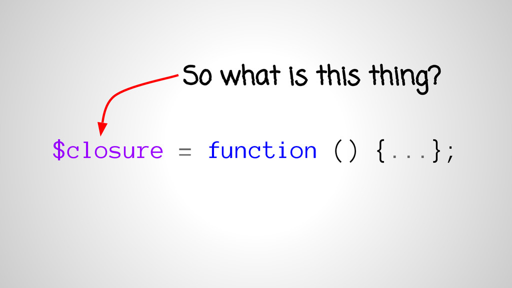 $closure = function () {...}; So what is this t...