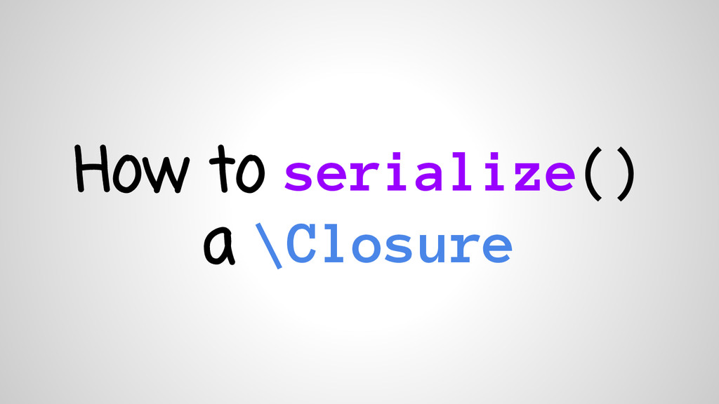How to serialize() a \Closure
