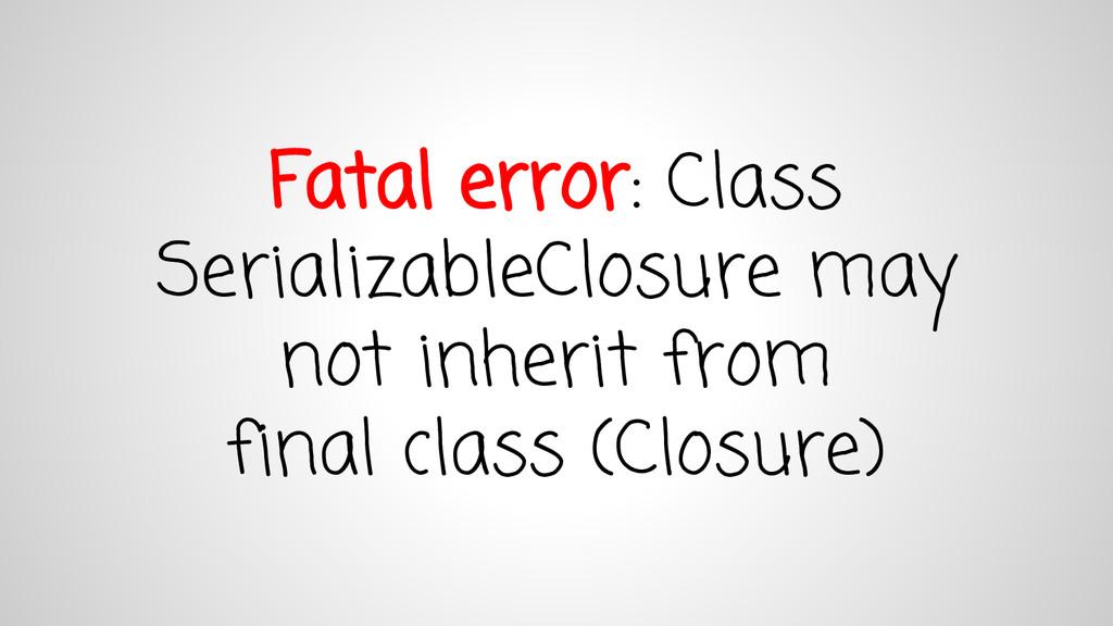 Fatal error: Class SerializableClosure may not ...