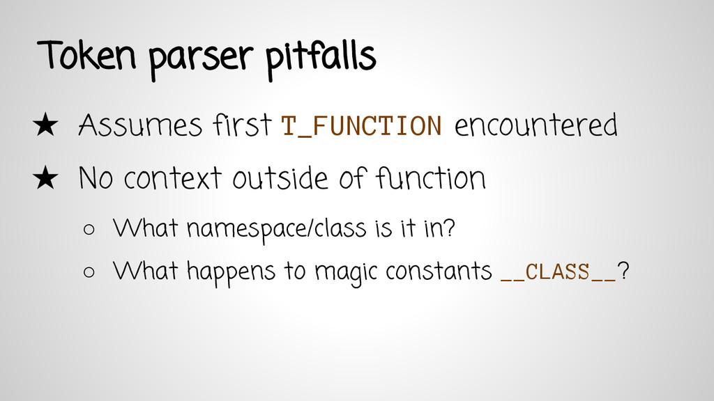 Token parser pitfalls ★ Assumes first T_FUNCTIO...