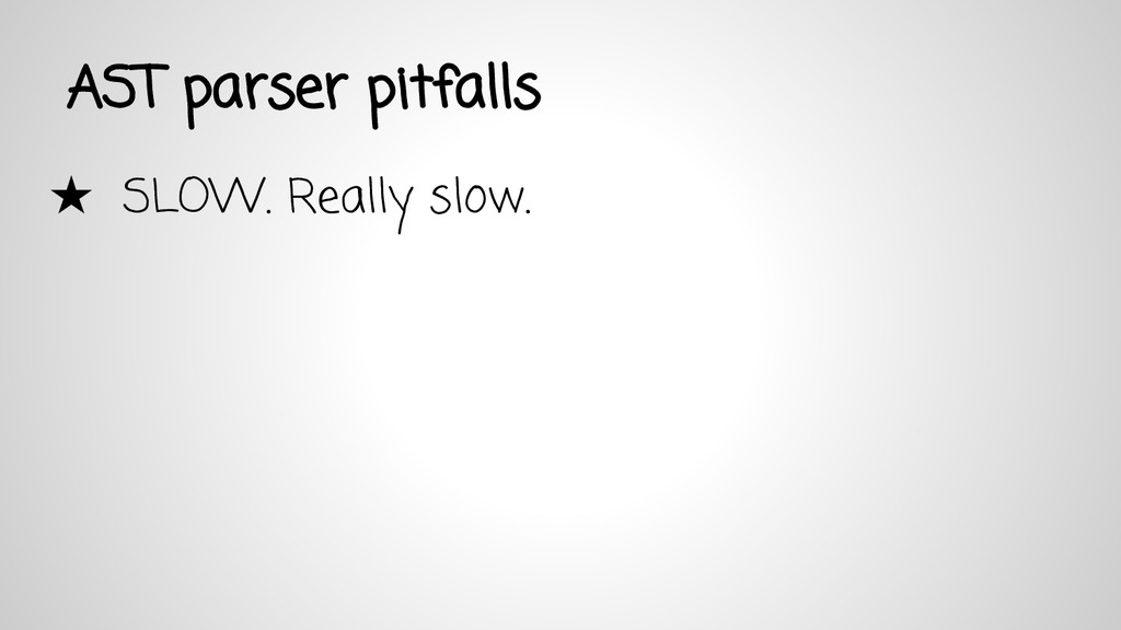 AST parser pitfalls ★ SLOW. Really slow.