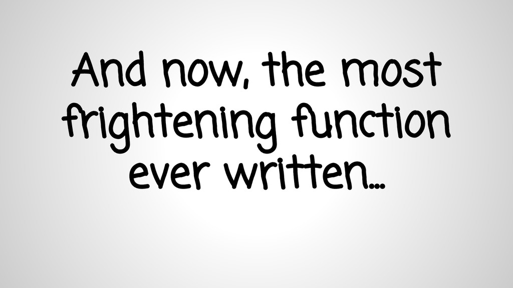 And now, the most frightening function ever wri...