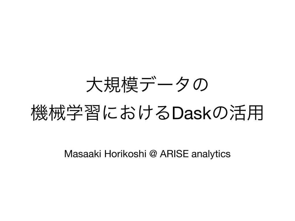 େنσʔλͷ  ػցֶशʹ͓͚ΔDaskͷ׆༻  Masaaki Horikoshi @ A...