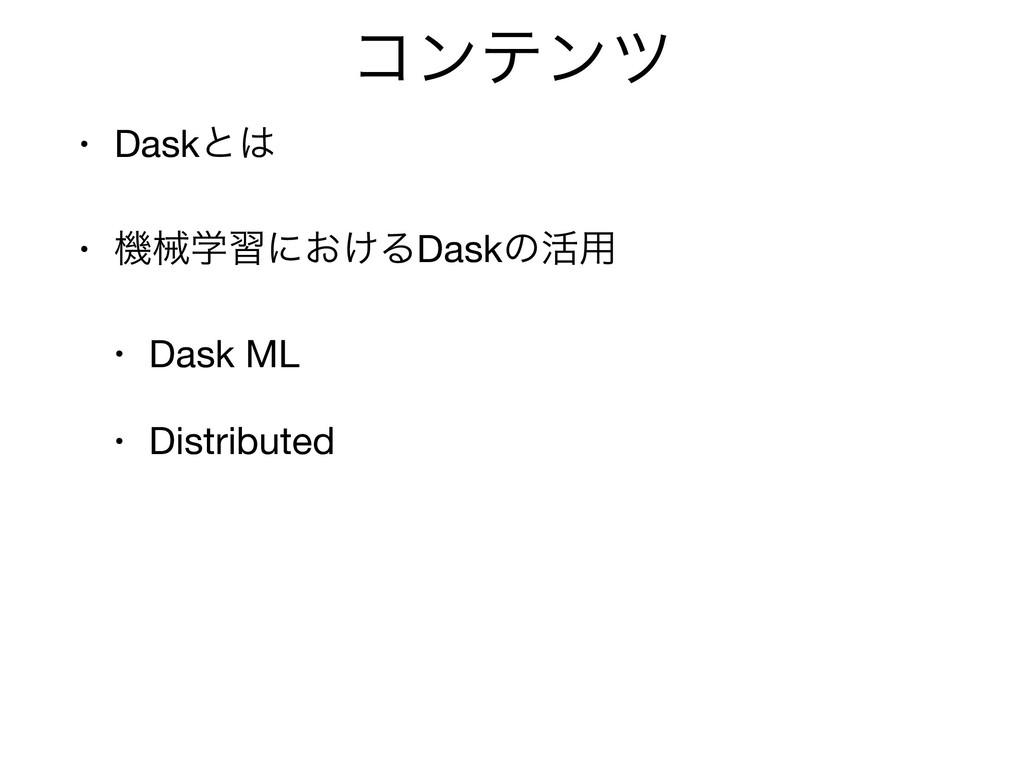 ίϯςϯπ • Daskͱ  • ػցֶशʹ͓͚ΔDaskͷ׆༻  • Dask ML  •...