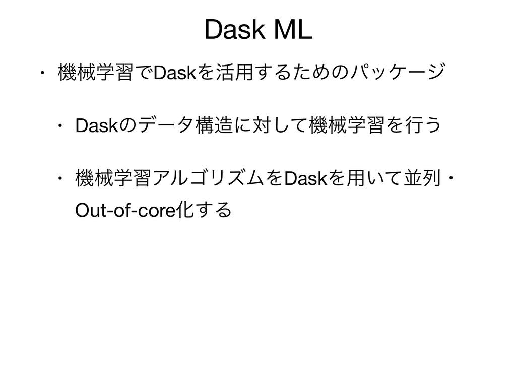 Dask ML • ػցֶशͰDaskΛ׆༻͢ΔͨΊͷύοέʔδ  • Daskͷσʔλߏʹ...
