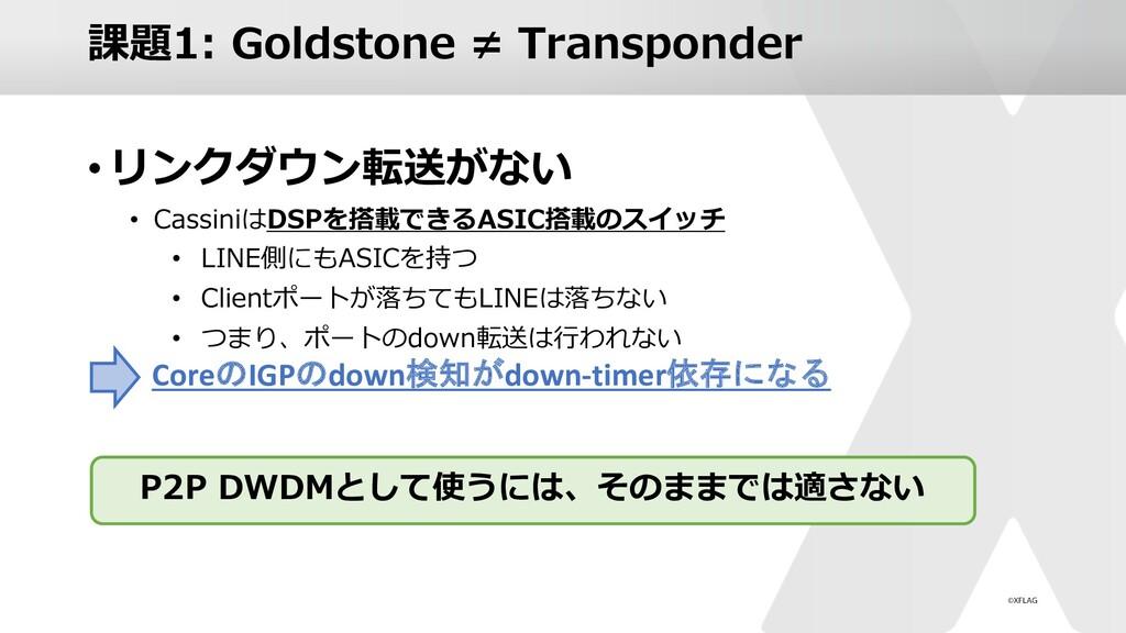 課題1: Goldstone ≠ Transponder •リンクダウン転送がない • Cas...