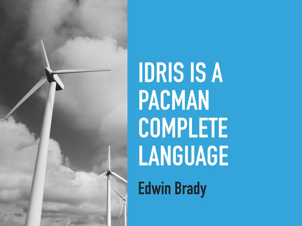IDRIS IS A PACMAN COMPLETE LANGUAGE Edwin Brady