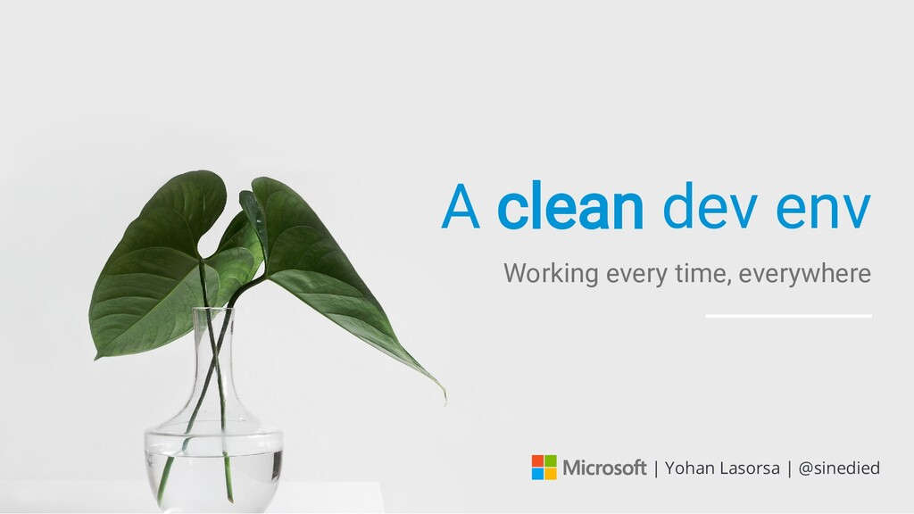 A clean dev env Working every time, everywhere ...